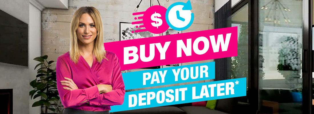 Buy Now, Pay Your Deposit Later*